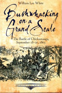 Bushwhacking on a Grand Scale, the Battle of Chickamauga, Sep 18-20, 1863 By William Lee White