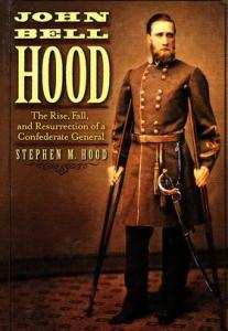 John Bell Hood: The rise, fall, and resurrection of a Confederate General by Stephen M. Hood