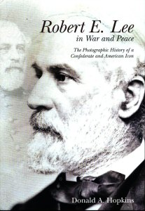 Robert E. Lee in War and Peace: the Photographic History of a Confederate and American Icon by Dr. Donald A. Hopkins
