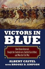 Victors in Blue – How Union Generals Fought the Confederates, Battled Each Other, and Won the Civil War By Albert Castel with Brooks D. Simpson